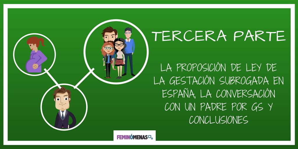 GS TERCERA PARTE: LA PROPOSICIÓN DE LEY DE LA GESTACIÓN SUBROGADA EN ESPAÑA, LA CONVERSACIÓN CON UN PADRE POR GS Y CONCLUSIONES